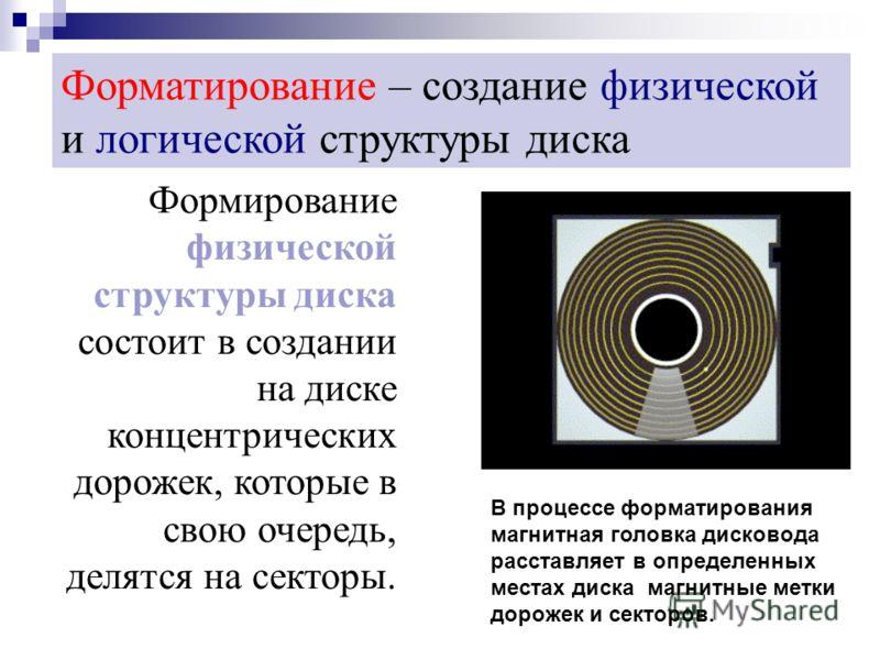 Форматирование – создание физической и логической структуры диска Формирование физической структуры диска состоит в создании на диске концентрических дорожек, которые в свою очередь, делятся на секторы. В процессе форматирования магнитная головка дис