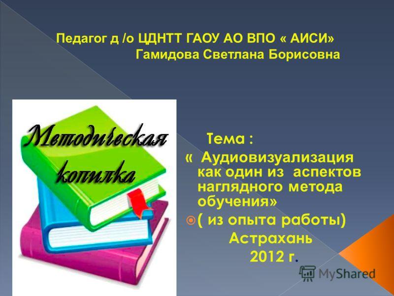 Тема : « Аудиовизуализация как один из аспектов наглядного метода обучения» ( из опыта работы) Астрахань 2012 г.