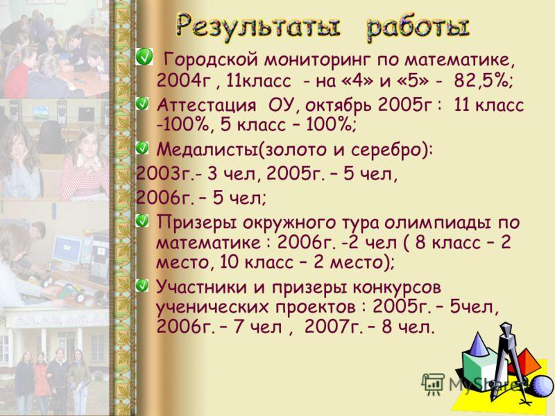 Городской мониторинг по математике, 2004г, 11класс - на «4» и «5» - 82,5%; Аттестация ОУ, октябрь 2005г : 11 класс -100%, 5 класс – 100%; Медалисты(золото и серебро): 2003г.- 3 чел, 2005г. – 5 чел, 2006г. – 5 чел; Призеры окружного тура олимпиады по