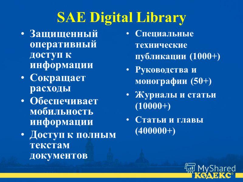 SAE Digital Library Защищенный оперативный доступ к информации Сокращает расходы Обеспечивает мобильность информации Доступ к полным текстам документов Специальные технические публикации (1000+) Руководства и монографии (50+) Журналы и статьи (10000+