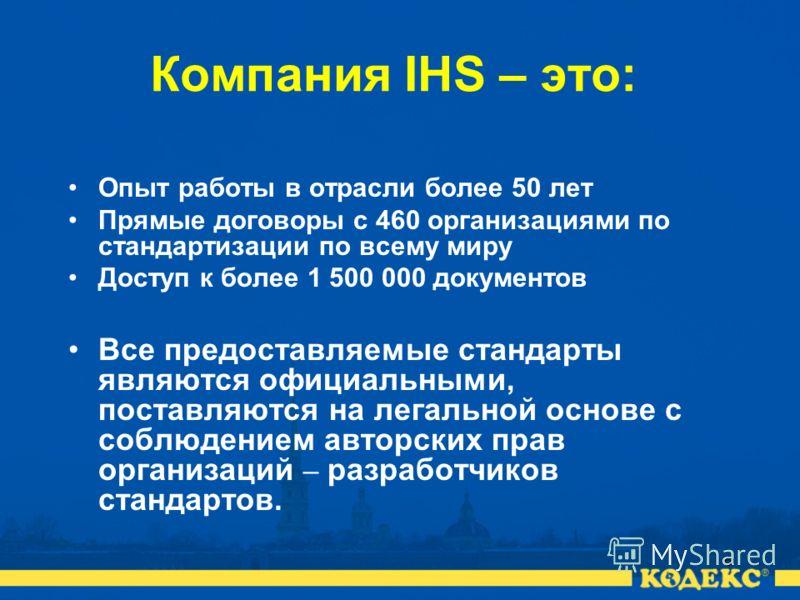 6 Компания IHS – это: Опыт работы в отрасли более 50 лет Прямые договоры с 460 организациями по стандартизации по всему миру Доступ к более 1 500 000 документов Все предоставляемые стандарты являются официальными, поставляются на легальной основе с с