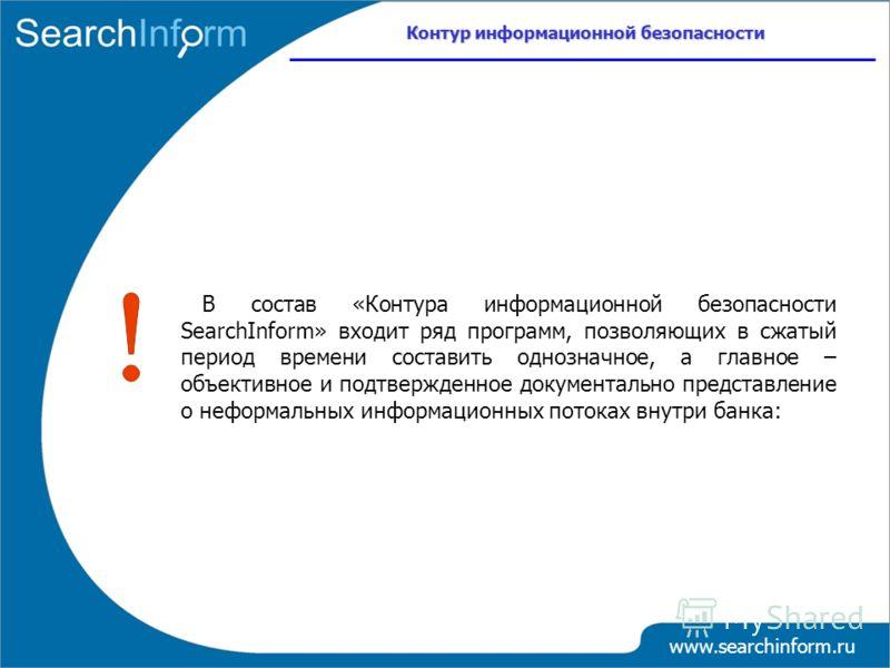 www.searchinform.ru В состав «Контура информационной безопасности SearchInform» входит ряд программ, позволяющих в сжатый период времени составить однозначное, а главное – объективное и подтвержденное документально представление о неформальных информ