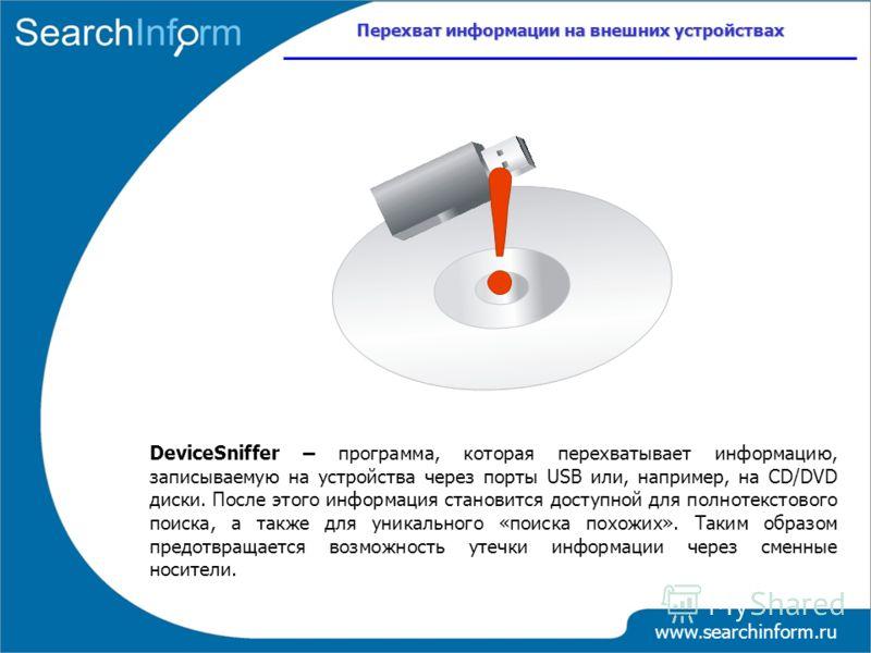 Перехват информации на внешних устройствах www.searchinform.ru DeviceSniffer – программа, которая перехватывает информацию, записываемую на устройства через порты USB или, например, на CD/DVD диски. После этого информация становится доступной для пол