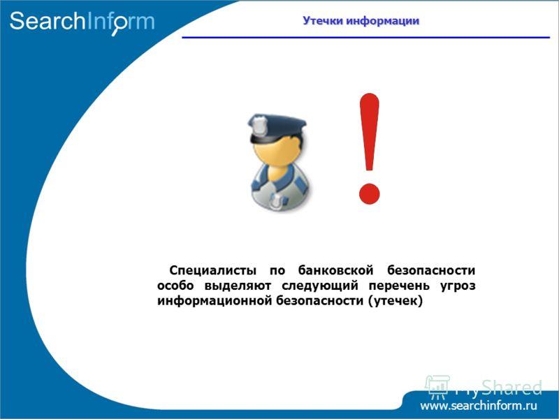 www.searchinform.ru Специалисты по банковской безопасности особо выделяют следующий перечень угроз информационной безопасности (утечек) Утечки информации