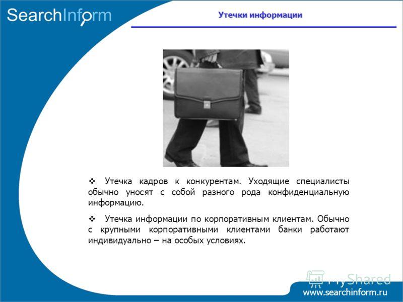 www.searchinform.ru Утечка кадров к конкурентам. Уходящие специалисты обычно уносят с собой разного рода конфиденциальную информацию. Утечка информации по корпоративным клиентам. Обычно с крупными корпоративными клиентами банки работают индивидуально
