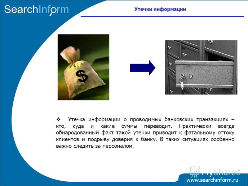 www.searchinform.ru Утечка информации о проводимых банковских транзакциях – кто, куда и какие суммы переводит. Практически всегда обнародованный факт такой утечки приводит к фатальному оттоку клиентов и подрыву доверия к банку. В таких ситуациях особ