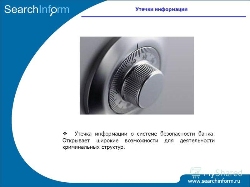 www.searchinform.ru Утечка информации о системе безопасности банка. Открывает широкие возможности для деятельности криминальных структур. Утечки информации