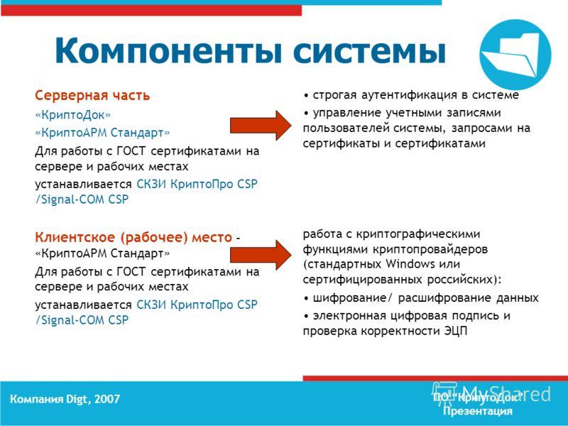 ПО КриптоДок Презентация Компания Digt, 2007 Компоненты системы Серверная часть «КриптоДок» «КриптоАРМ Стандарт» Для работы с ГОСТ сертификатами на сервере и рабочих местах устанавливается СКЗИ КриптоПро CSP /Signal-COM CSP Клиентское (рабочее) место