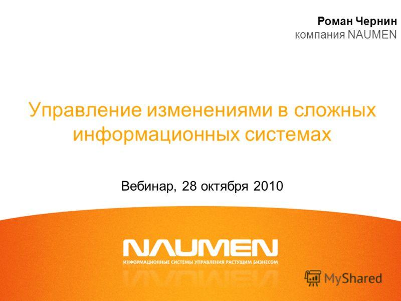 Управление изменениями в сложных информационных системах Вебинар, 28 октября 2010 Роман Чернин компания NAUMEN