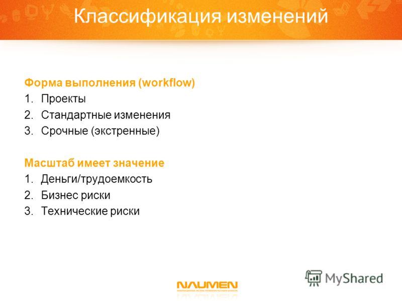 Классификация изменений Форма выполнения (workflow) 1.Проекты 2.Стандартные изменения 3.Срочные (экстренные) Масштаб имеет значение 1.Деньги/трудоемкость 2.Бизнес риски 3.Технические риски
