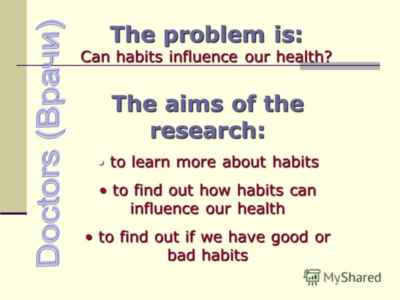 The problem is: Can habits influence our health? The aims of the research: to learn more about habits to learn more about habits to find out how habits can influence our health to find out how habits can influence our health to find out if we have go