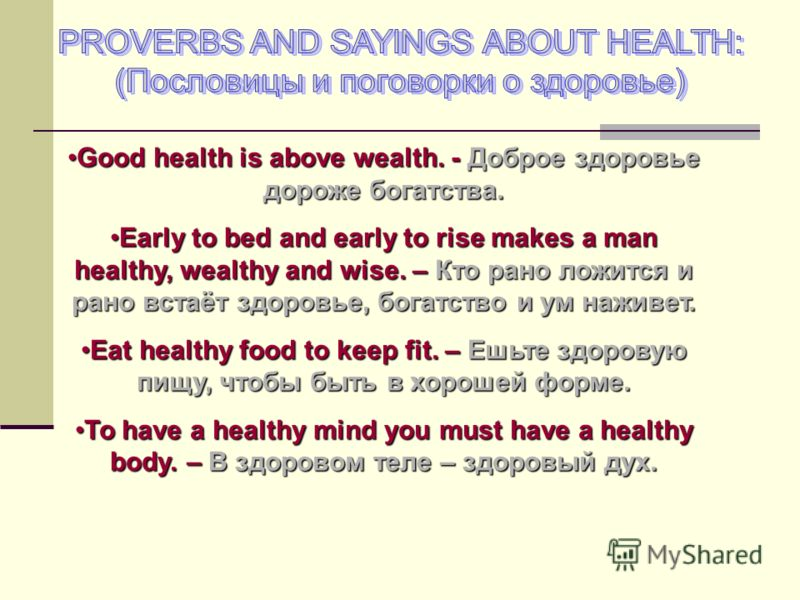 Good health is above wealth. - Доброе здоровье дороже богатства.Good health is above wealth. - Доброе здоровье дороже богатства. Early to bed and early to rise makes a man healthy, wealthy and wise. – Кто рано ложится и рано встаёт здоровье, богатств