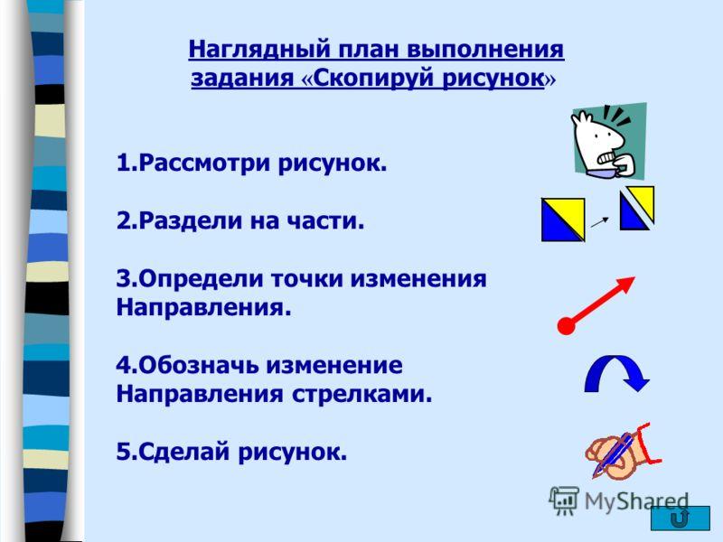 Наглядный план выполнения задания « Скопируй рисунок » 1.Рассмотри рисунок. 2.Раздели на части. 3.Определи точки изменения Направления. 4.Обозначь изменение Направления стрелками. 5.Сделай рисунок.