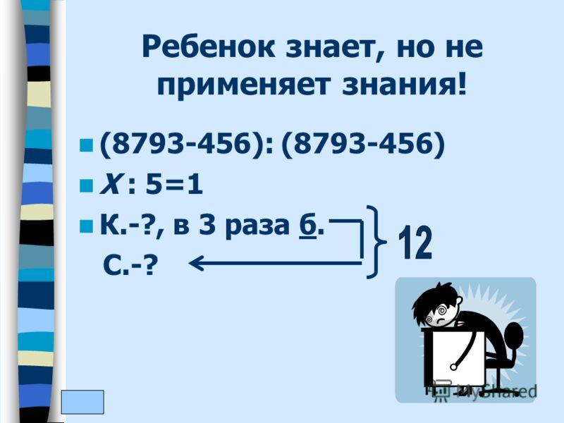 Ребенок знает, но не применяет знания! (8793-456): (8793-456) Х : 5=1 К.-?, в 3 раза б. С.-?