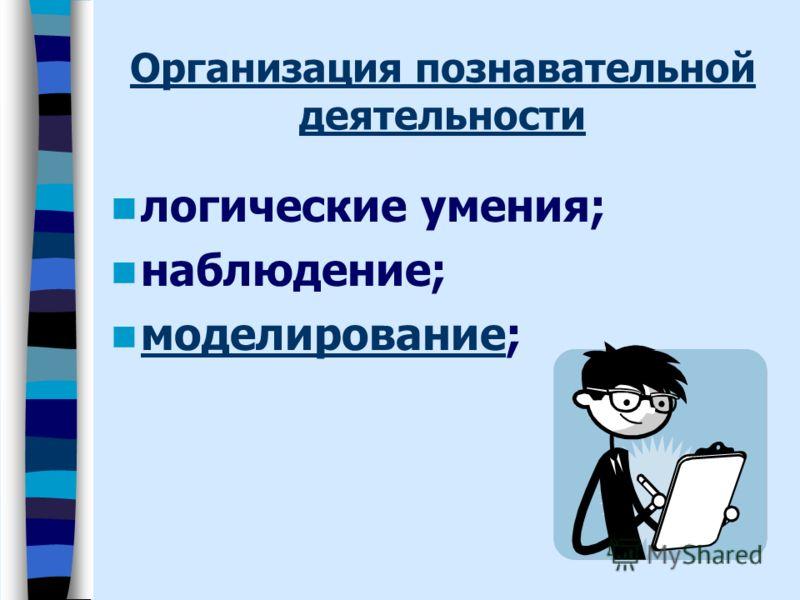 Организация познавательной деятельности логические умения; наблюдение; моделирование; моделирование