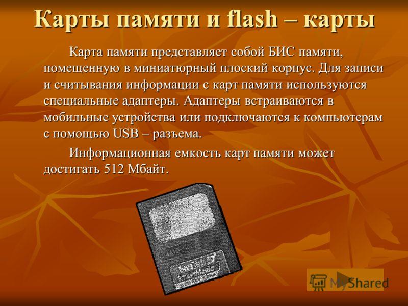Карты памяти и flash – карты Карта памяти представляет собой БИС памяти, помещенную в миниатюрный плоский корпус. Для записи и считывания информации с карт памяти используются специальные адаптеры. Адаптеры встраиваются в мобильные устройства или под