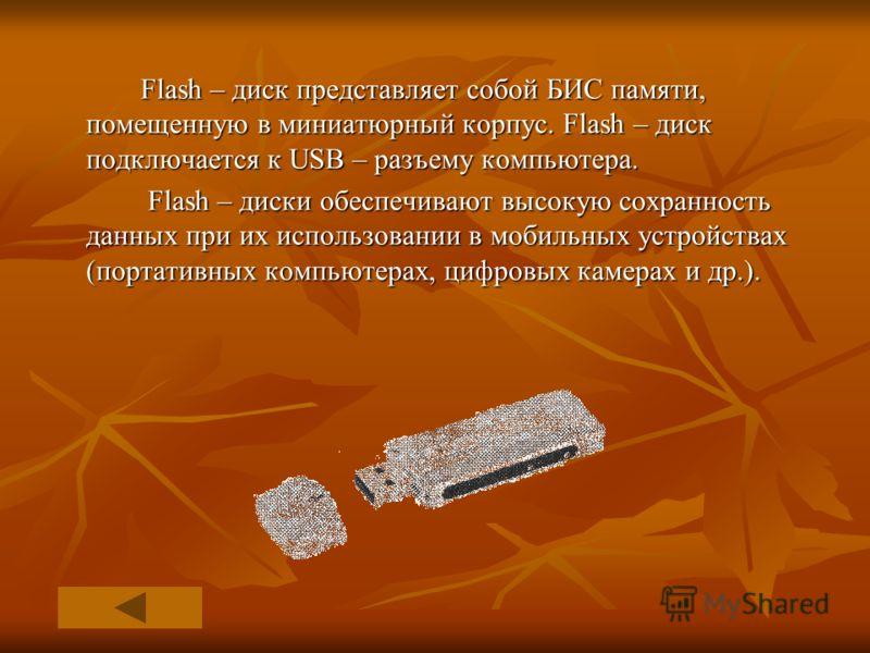 Flash – диск представляет собой БИС памяти, помещенную в миниатюрный корпус. Flash – диск подключается к USB – разъему компьютера. Flash – диски обеспечивают высокую сохранность данных при их использовании в мобильных устройствах (портативных компьют