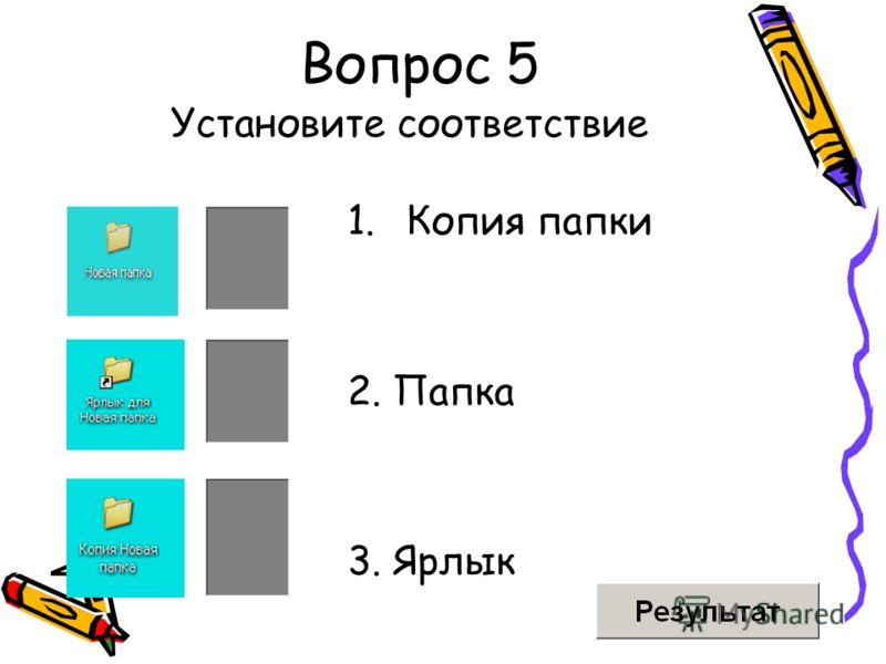 Вопрос 5 1.Копия папки 2. Папка 3. Ярлык Установите соответствие