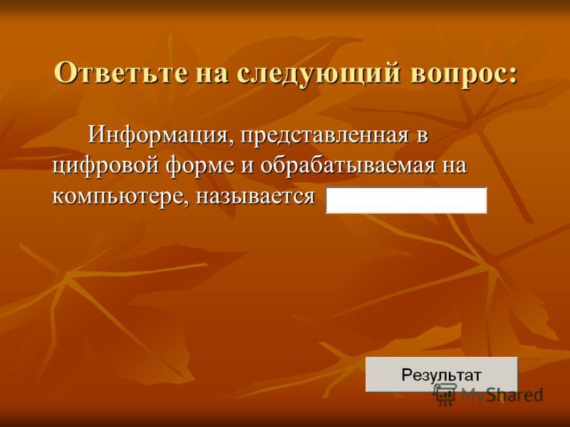 Информация, представленная в цифровой форме и обрабатываемая на компьютере, называется Ответьте на следующий вопрос: