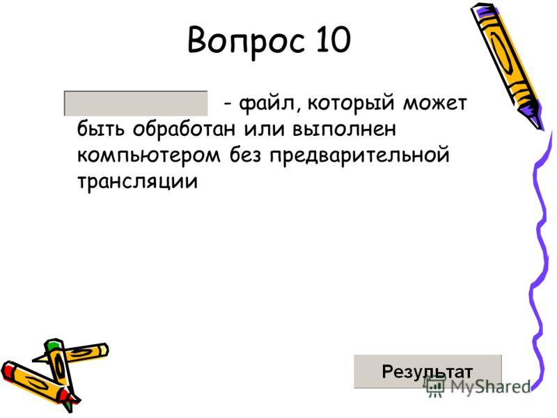 Вопрос 10 - файл, который может быть обработан или выполнен компьютером без предварительной трансляции