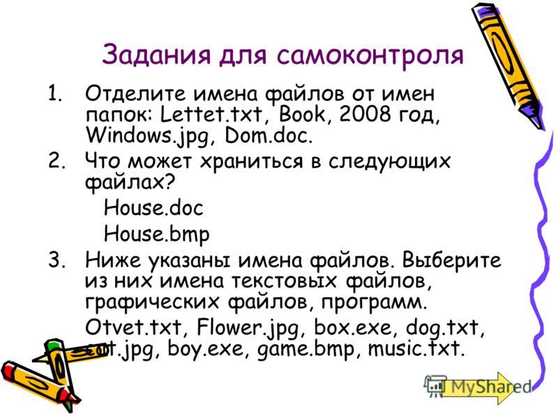 Задания для самоконтроля 1.Отделите имена файлов от имен папок: Lettet.txt, Book, 2008 год, Windows.jpg, Dom.doc. 2.Что может храниться в следующих файлах? House.doc House.bmp 3.Ниже указаны имена файлов. Выберите из них имена текстовых файлов, графи