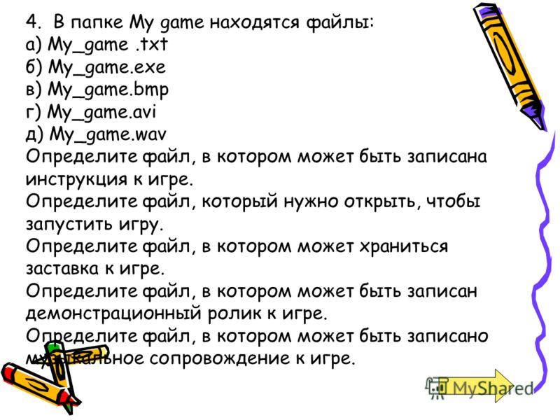 4. В папке My game находятся файлы: а) My_game.txt б) My_game.exe в) My_game.bmp г) My_game.avi д) My_game.wav Определите файл, в котором может быть записана инструкция к игре. Определите файл, который нужно открыть, чтобы запустить игру. Определите