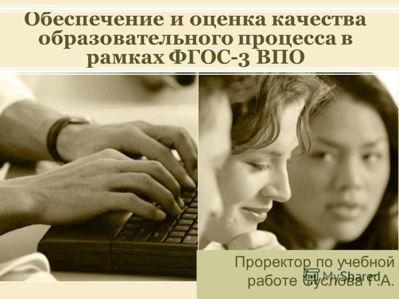 Обеспечение и оценка качества образовательного процесса в рамках ФГОС-3 ВПО Проректор по учебной работе Суслова Г.А.