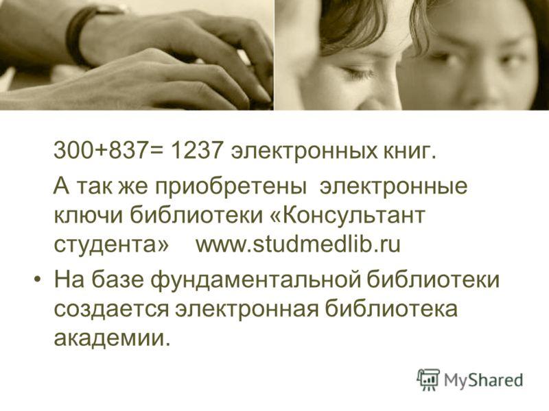 300+837= 1237 электронных книг. А так же приобретены электронные ключи библиотеки «Консультант студента» www.studmedlib.ru На базе фундаментальной библиотеки создается электронная библиотека академии.