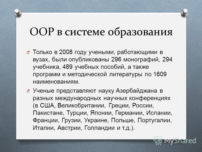 ООР в системе образования O Только в 2008 году учеными, работающими в вузах, были опубликованы 296 монографий, 294 учебника, 489 учебных пособий, а также программ и методической литературы по 1609 наименованиям. O Ученые представляют науку Азербайджа