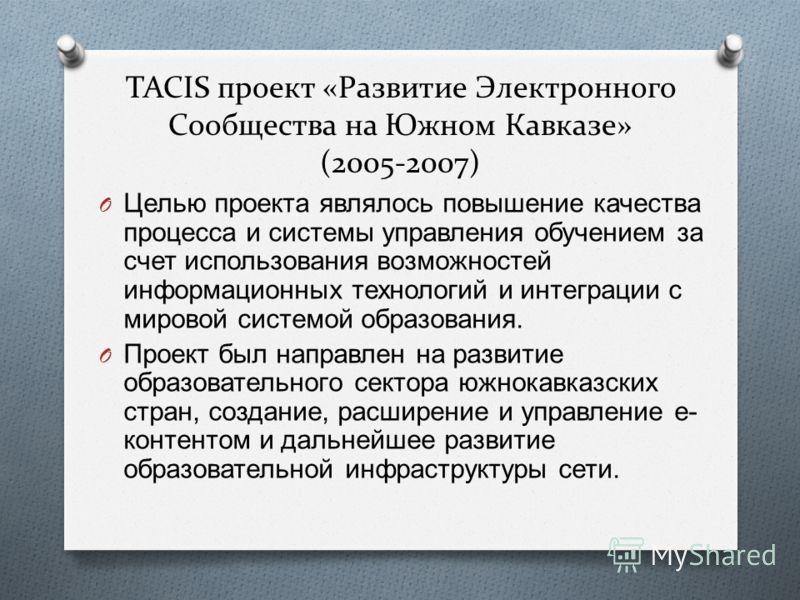 TACIS проект «Развитие Электронного Сообщества на Южном Кавказе» (2005-2007) O Целью проекта являлось повышение качества процесса и системы управления обучением за счет использования возможностей информационных технологий и интеграции с мировой систе
