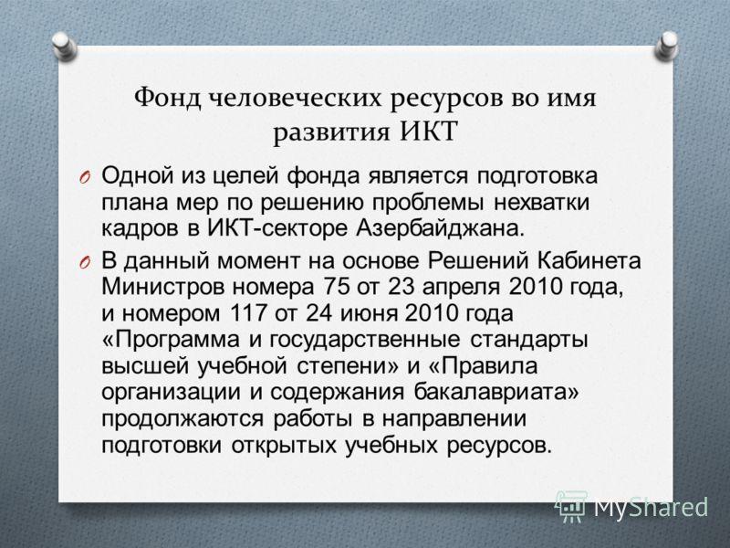 Фонд человеческих ресурсов во имя развития ИКТ O Одной из целей фонда является подготовка плана мер по решению проблемы нехватки кадров в ИКТ - секторе Азербайджана. O В данный момент на основе Решений Кабинета Министров номера 75 от 23 апреля 2010 г