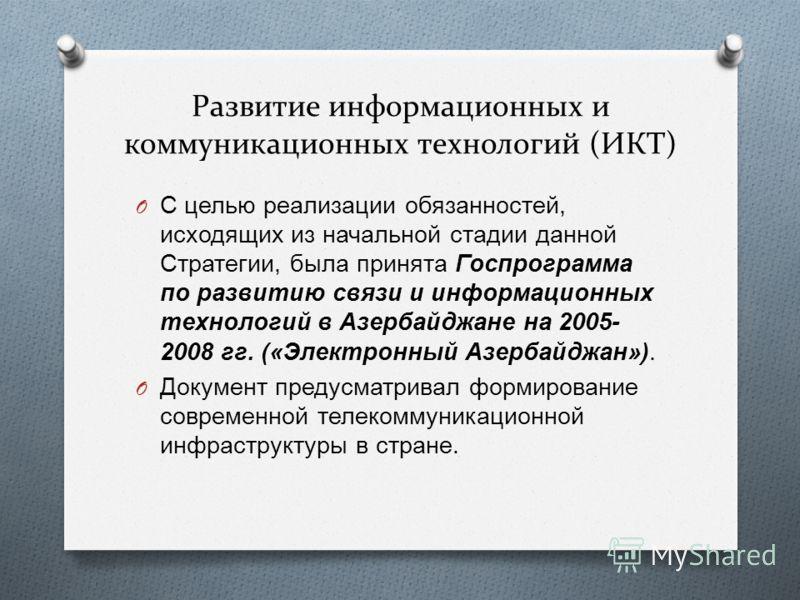 Развитие информационных и коммуникационных технологий (ИКТ) O С целью реализации обязанностей, исходящих из начальной стадии данной Стратегии, была принята Госпрограмма по развитию связи и информационных технологий в Азербайджане на 2005- 2008 гг. («