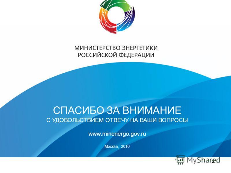 21 СПАСИБО ЗА ВНИМАНИЕ С УДОВОЛЬСТВИЕМ ОТВЕЧУ НА ВАШИ ВОПРОСЫ www.minenergo.gov.ru Москва, 2010