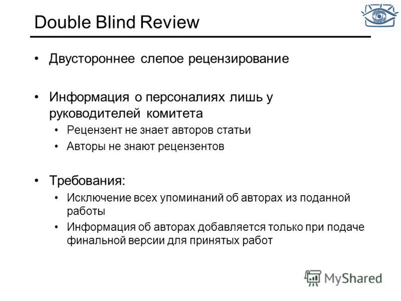 Double Blind Review Двустороннее слепое рецензирование Информация о персоналиях лишь у руководителей комитета Рецензент не знает авторов статьи Авторы не знают рецензентов Требования: Исключение всех упоминаний об авторах из поданной работы Информаци