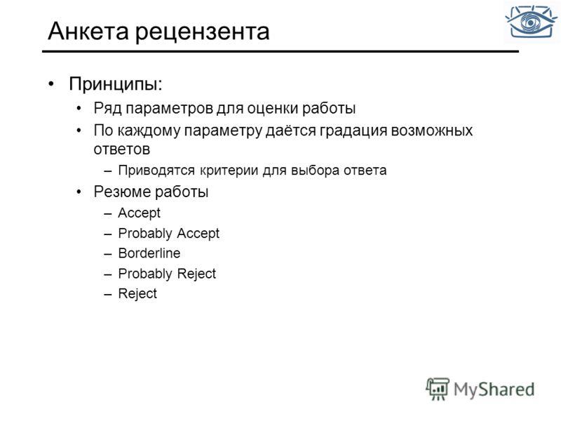 Анкета рецензента Принципы: Ряд параметров для оценки работы По каждому параметру даётся градация возможных ответов –Приводятся критерии для выбора ответа Резюме работы –Accept –Probably Accept –Borderline –Probably Reject –Reject