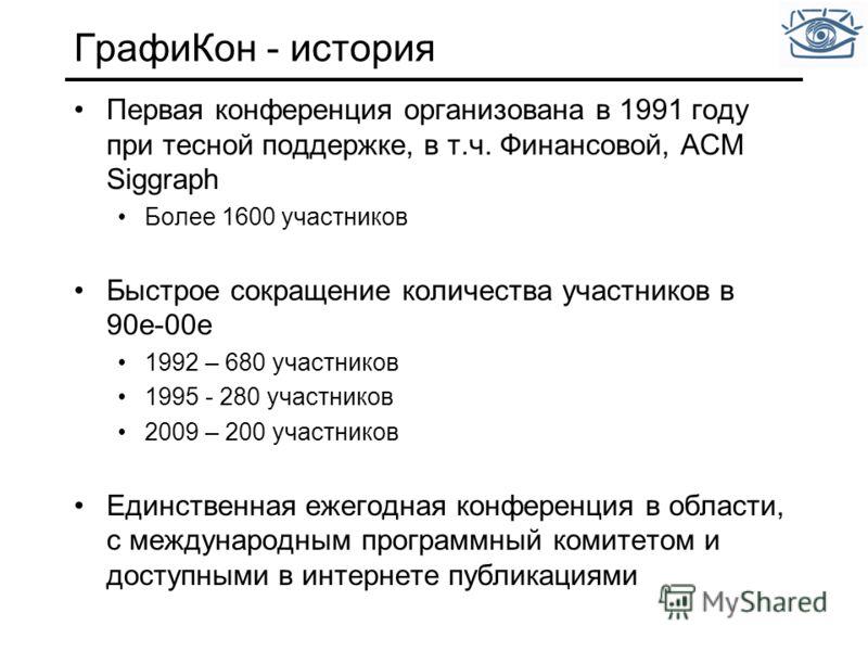 ГрафиКон - история Первая конференция организована в 1991 году при тесной поддержке, в т.ч. Финансовой, ACM Siggraph Более 1600 участников Быстрое сокращение количества участников в 90е-00е 1992 – 680 участников 1995 - 280 участников 2009 – 200 участ