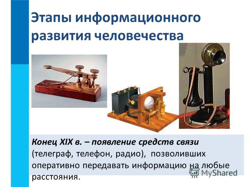 Конец XIX в. – появление средств связи (телеграф, телефон, радио), позволивших оперативно передавать информацию на любые расстояния. Этапы информационного развития человечества