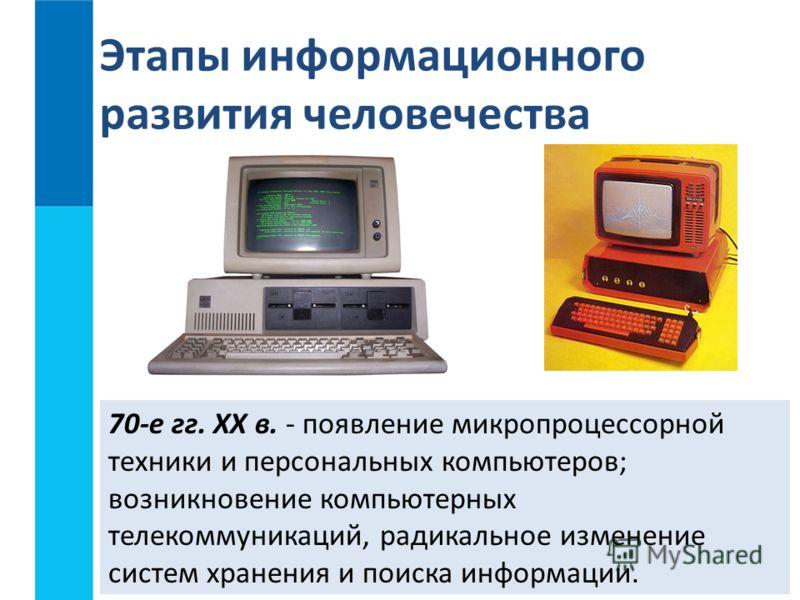70-е гг. XX в. - появление микропроцессорной техники и персональных компьютеров; возникновение компьютерных телекоммуникаций, радикальное изменение систем хранения и поиска информации. Этапы информационного развития человечества