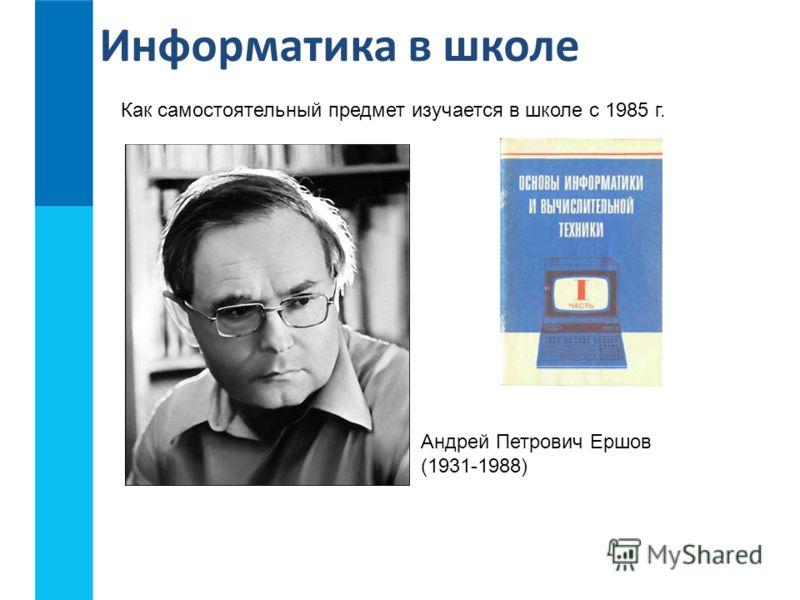 Информатика в школе Как самостоятельный предмет изучается в школе с 1985 г. Андрей Петрович Ершов (1931-1988)