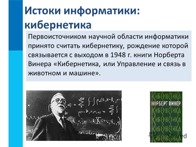 Первоисточником научной области информатики принято считать кибернетику, рождение которой связывается с выходом в 1948 г. книги Норберта Винера «Кибернетика, или Управление и связь в животном и машине». Истоки информатики: кибернетика