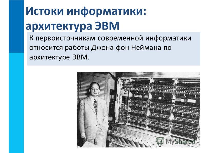 К первоисточникам современной информатики относится работы Джона фон Неймана по архитектуре ЭВМ. Истоки информатики: архитектура ЭВМ
