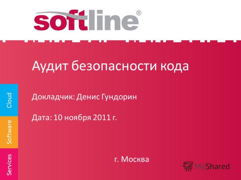Software Cloud Services Аудит безопасности кода Докладчик: Денис Гундорин Дата: 10 ноября 2011 г. г. Москва