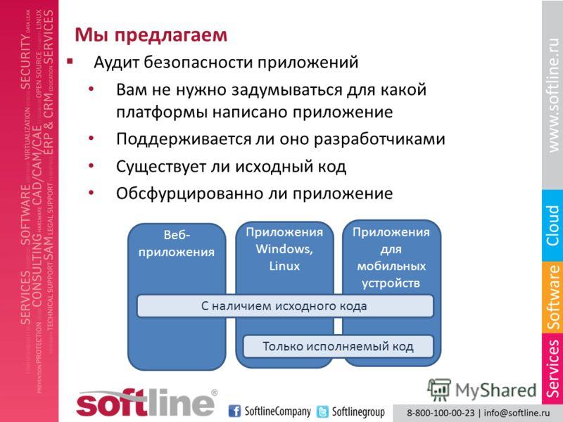 Мы предлагаем Аудит безопасности приложений Веб- приложения Приложения Windows, Linux Приложения для мобильных устройств С наличием исходного кода Только исполняемый код Вам не нужно задумываться для какой платформы написано приложение Поддерживается