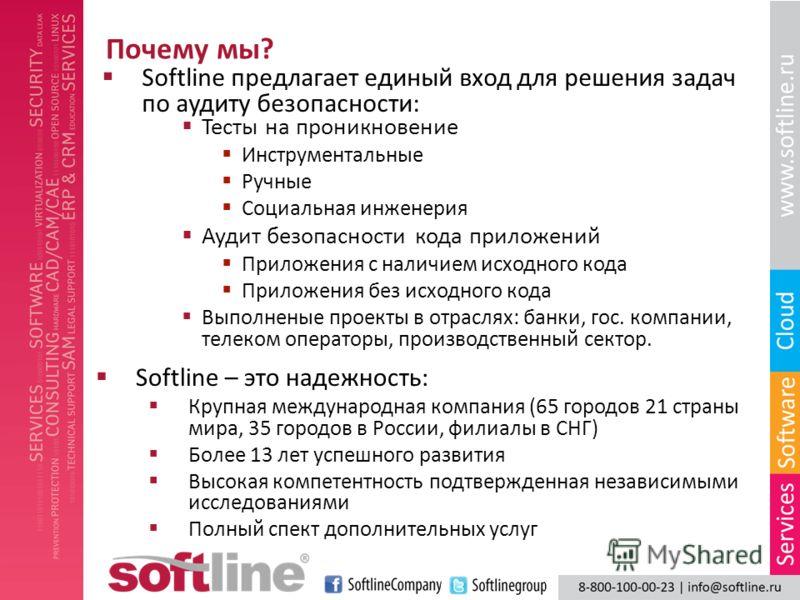 Почему мы? Softline предлагает единый вход для решения задач по аудиту безопасности: Тесты на проникновение Инструментальные Ручные Социальная инженерия Аудит безопасности кода приложений Приложения с наличием исходного кода Приложения без исходного