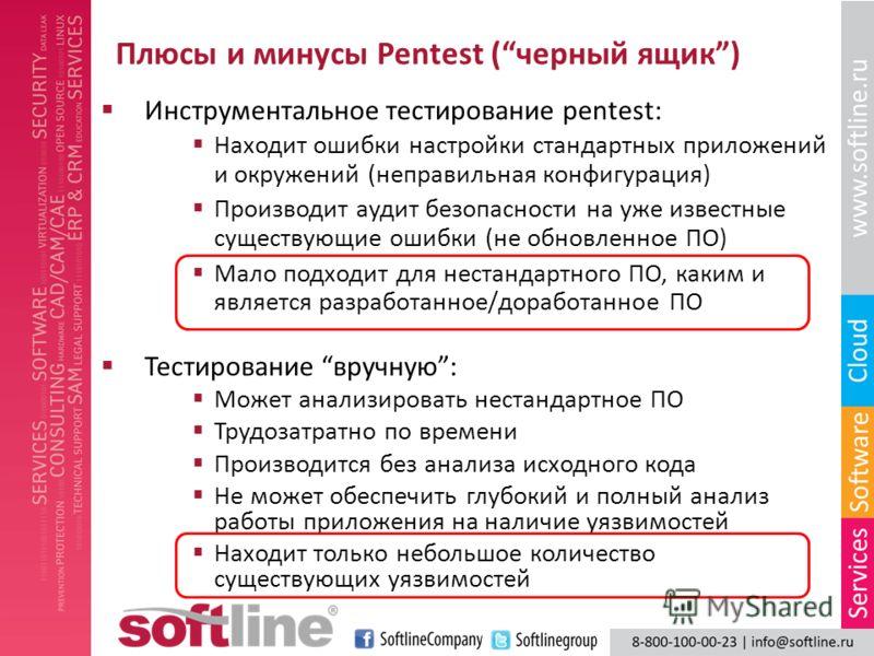 Плюсы и минусы Pentest (черный ящик) Находит ошибки настройки стандартных приложений и окружений (неправильная конфигурация) Производит аудит безопасности на уже известные существующие ошибки (не обновленное ПО) Мало подходит для нестандартного ПО, к