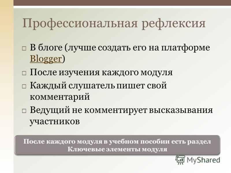В блоге (лучше создать его на платформе Blogger) Blogger После изучения каждого модуля Каждый слушатель пишет свой комментарий Ведущий не комментирует высказывания участников Профессиональная рефлексия