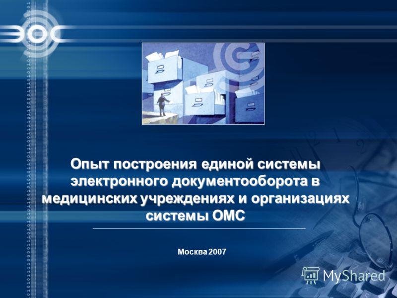 Москва 2007 Опыт построения единой системы электронного документооборота в медицинских учреждениях и организациях системы ОМС