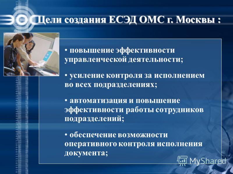 Цели создания ЕСЭД ОМС г. Москвы : повышение эффективности управленческой деятельности; усиление контроля за исполнением во всех подразделениях; автоматизация и повышение эффективности работы сотрудников подразделений; обеспечение возможности операти