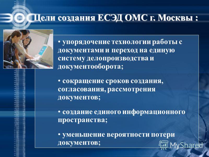 Цели создания ЕСЭД ОМС г. Москвы : упорядочение технологии работы с документами и переход на единую систему делопроизводства и документооборота; сокращение сроков создания, согласования, рассмотрения документов; создание единого информационного прост