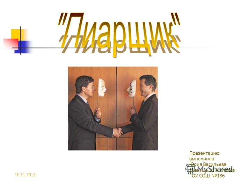 10.11.2012 Презентацию выполнила Юлия Васильева ученица 11 А класса ГОУ СОШ 186